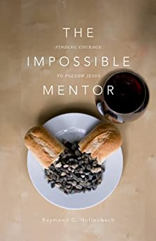 The Impossible Mentor: Finding Courage To Follow Jesus by [Hollenbach, Ray]