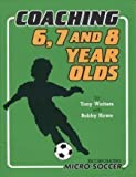 Coaching 6, 7 and 8 Year Olds : Micro Soccer, Waiters, Tony and Howe, Bobby, 189646601X