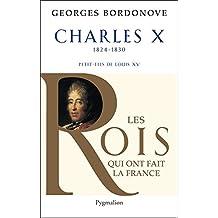 Charles X: Dernier Roi de France et de Navarre (Les rois qui ont fait la France) (French Edition)