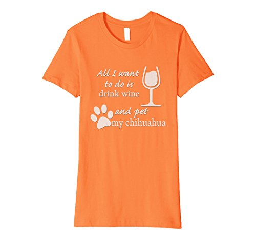 Womens All I Want to do is Drink Wine and Pet my Chihuahua Shirt Medium Orange (Wine Chihuahua)