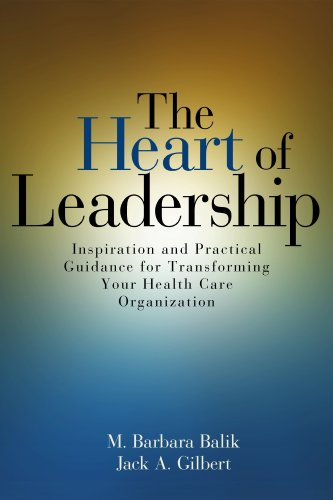The Heart of Leadership: Inspiration and Practical Guidance for Transforming Your Health Care Organization