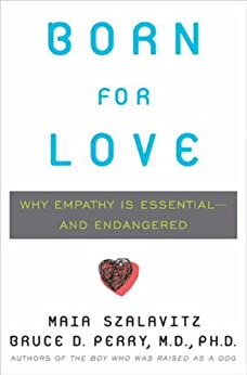 Born for Love: Why Empathy Is Essential--and Endangered by [Perry, Bruce D., Maia Szalavitz]