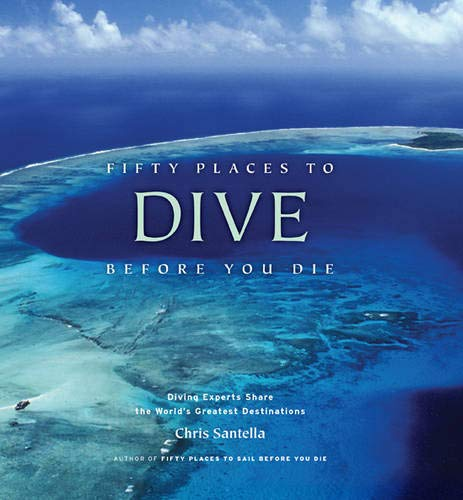 Fifty Places to Dive Before You Die: Diving Experts Share the World's Greatest Destinations (Best Places To Dive)