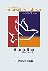 Out of the Office: A Theology of Ministry (Conversations in Ministry Book 3)