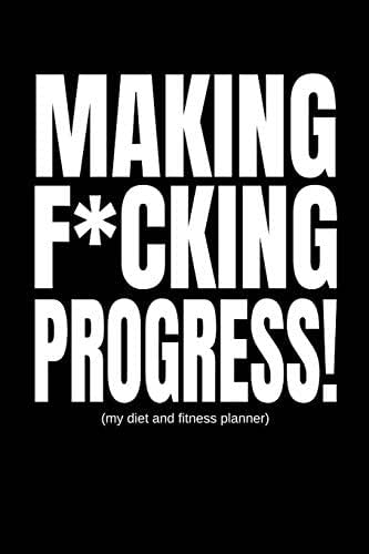 Making F*cking Progress (My Diet And Fitness Planner): Men's Exercise and Food Journal (90 Day Daily Progress Tracker)