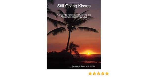 Still Giving Kisses: A Guide to Helping and Enjoying the Alzheimers Victim You Love