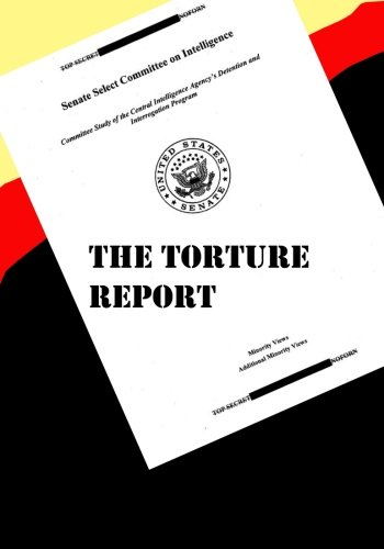 The Torture Report: Committee Study of the Central Intelligence Agency's Detention and Interrogation Program: Minority & Additional Minority Views