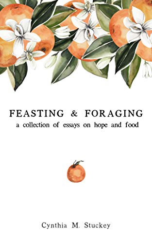 Feasting & Foraging: A Collection of Essays on Hope and Food by [Stuckey, Cynthia]