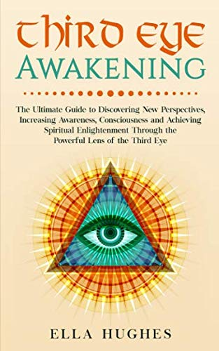 Third Eye Awakening: The Ultimate Guide to  Discovering New Perspectives, Increasing Awareness, Consciousness and Achieving Spiritual Enlightenment Through the Powerful Lens of the Third Eye ()