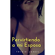 Pervirtiendo a mi esposa: Dulce tentación (Spanish Edition)