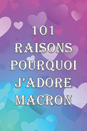 101 RAISONS POURQUOI J'ADORE MACRON: Les Cahiers De NOMADIA French Edition