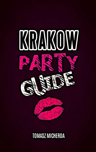 Krakow Party Guide - Unique Krakow Travel Guide for Partying & Meeting People: Best Party Places, Nightlife, Tourist Traps, Travel Tips, Polish Food, Cheap Accommodation & Saving -
