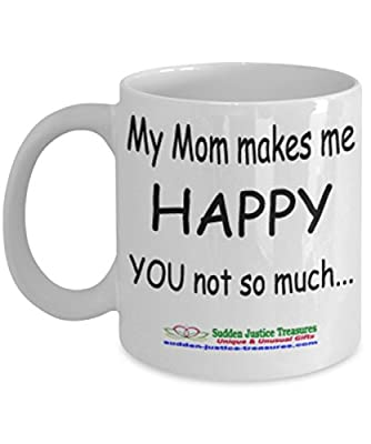 My Mom Makes Me Happy you Not So Much White Mug Unique Birthday, Special Or Funny Occasion Gift. Best 11 Oz Ceramic Novelty Cup for Coffee, Tea, Hot Chocolate Or Toddy