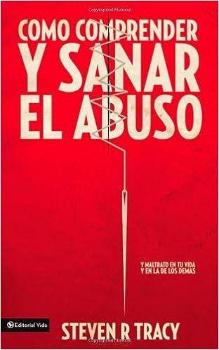 Cómo comprender y sana el abuso: y maltrato en tu vida y en la de los demás (Spanish Edition): Steven R. Tracy: 0639390758026: Amazon.com: Books