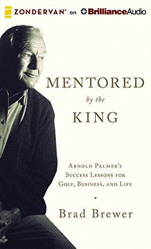 Mentored by the King: Arnold Palmer's Success Lessons for Golf, Business, and Life by Zondervan on Brilliance Audio