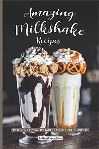 Amazing Milkshake Recipes: Perfect, Easy Milkshakes for All the Seasons by Daniel Humphreys