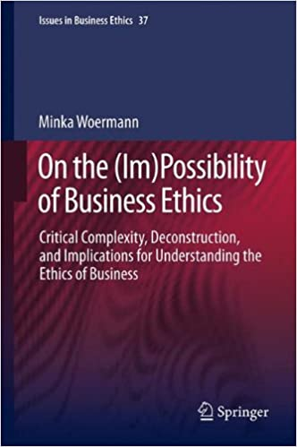 On the (Im)Possibility of Business Ethics: Critical Complexity, Deconstruction, and Implications for Understanding the Ethics of Business (Issues in Business Ethics)
