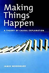Making Things Happen: A Theory of Causal Explanation (Oxford Studies in the Philosophy of Science)