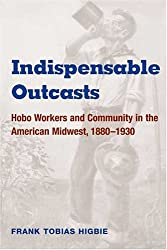 Indispensable Outcasts: Hobo Workers and Community in the American Midwest, 1880-1930 (Working Class in American History)
