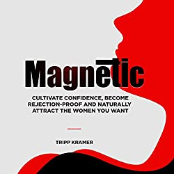 Magnetic: Naturally Attract the Women You Want, Cultivate Confidence, and Become Rejection-Proof