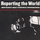Reporting the World: John Pilger's Great Eyewitness Photographers
