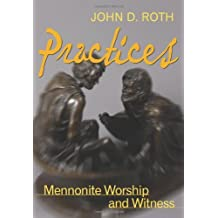 Practices: Mennonite Worship and Witness (John Roth Trilogy)