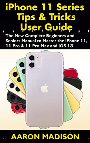 iPhone 11 Series Tips & Tricks User Guide: The New Complete Beginners and Seniors Manual to Master the iPhone 11, 11 Pro & 11 Pro Max and iOS 13 PDF