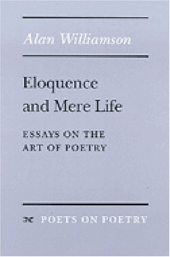 Eloquence and Mere Life: Essays on the Art of Poetry (Poets On Poetry)