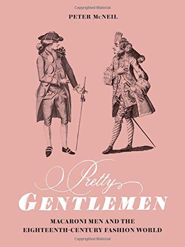 Pretty Gentlemen: Macaroni Men and the Eighteenth-Century Fashion World