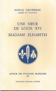 Une soeur de Louis XVI, Madame Elisabeth par Noëlle Destremau