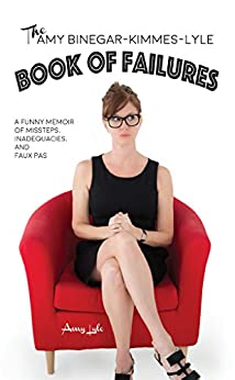 The Amy Binegar-Kimmes-Lyle Book of Failures: A funny memoir of missteps, inadequacies and faux pas by [Lyle, Amy]