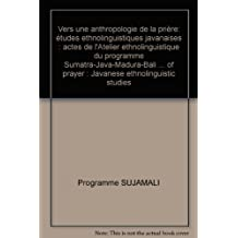 Vers une anthropologie de la prière: études ethnolinguistiques javanaises : actes de l'Atelier ethnolinguistique du programme Sumatra-Java-Madura-Bali ... of prayer : Javanese ethnolinguistic studies
