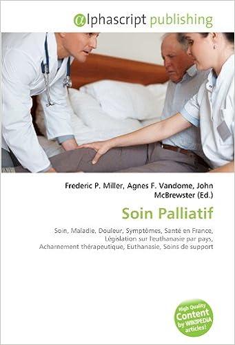 Téléchargement Soin Palliatif: Soin, Maladie, Douleur, Symptômes, Santé en France, Législation sur l'euthanasie par pays, Acharnement thérapeutique, Euthanasie, Soins de support pdf