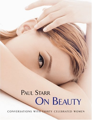 Paul Starr On Beauty: Conversations with Thirty Celebrated Women (Paul Starr The Social Transformation Of American Medicine)