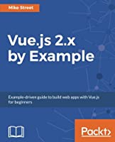 Vue.js 2.x by Example: Example-driven guide to build web apps with Vue.js for beginners Front Cover