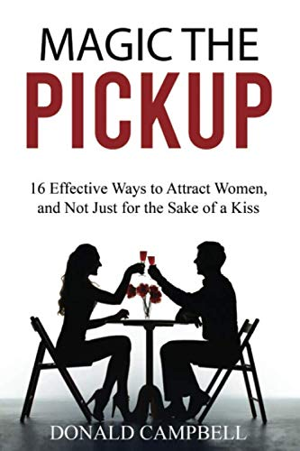 MAGIC THE PICKUP: 16 Effective Ways to Attract Women, and Not Just for the Sake of a Kiss (seduce, flirting, dating) (Best Way To Seduce)