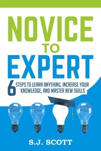 Novice to Expert: 6 Steps to Learn Anything, Increase Your Knowledge, and Master New Skills [S.J. Scott] (Tapa Blanda)