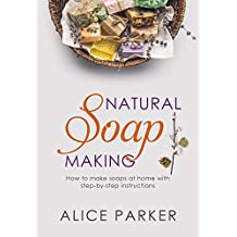 Soap Making: Your Complete Step-by-Step Guide to Make Organic Soaps at Home (+100 Terrific Soap Recipes) (English Edition)