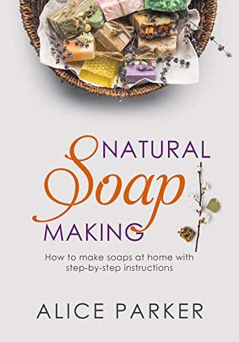 Soap Making: Your Complete Step-by-Step Guide to Make Organic Soaps at Home (+100 Terrific Soap Recipes)