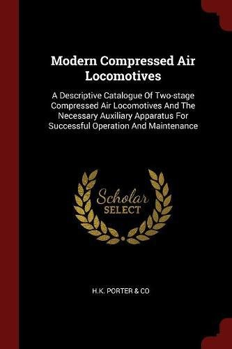 Modern Compressed Air Locomotives: A Descriptive Catalogue Of Two-stage Compressed Air Locomotives And The Necessary Auxiliary Apparatus For Successful Operation And Maintenance pdf epub