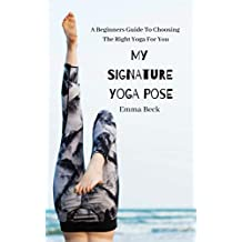 My Signature Yoga Pose: A Beginners Guide To Choosing  The Right Yoga For You