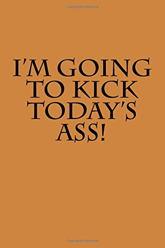 I'm Going To Kick Today's Ass!: (Journal)