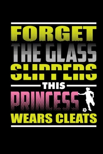 Girlfriend Journal - Forget The Glass Slippers This Princess Wears Cleats: Blank Lined Notebook Journal Diary 6x9 - Gift for Girls Soccer Players