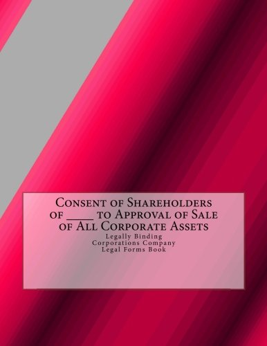 Download Consent of Shareholders of ____ to Approval of Sale of All Corporate Assets: Legally Binding - Corporations Company - Legal Forms Book PDF