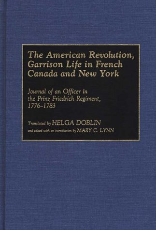 The American Revolution, Garrison Life in French Canada and New York: Journal of an Officer in the Prinz Friedrich Regiment, 1776-1783 (Contributions in Military Studies)