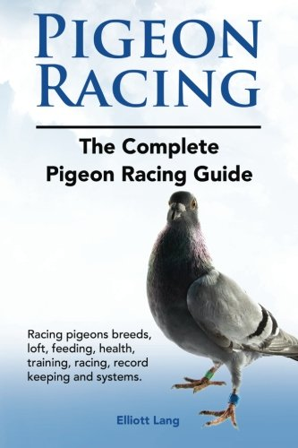 Download Pigeon Racing. The Complete Pigeon Racing Guide. Racing pigeons breeds, loft, feeding, health, training, racing, record keeping and systems. pdf epub
