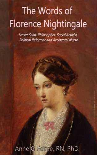 The Words of Florence Nightingale: Lessor Saint, Philosopher, Social Activist, Political Reformer and Accidental Nurse