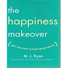 The Happiness Makeover: How to Teach Yourself to Be Happy and Enjoy Every Day