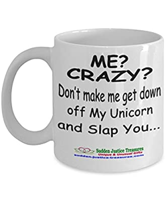 Me? Crazy? Don't Make Me Get Down Off My Unicorn And Slap You White Mug Unique Birthday, Special Or Funny Occasion Gift. Best 11 Oz Ceramic Novelty Cup for Coffee, Tea, Hot Chocolate Or Toddy