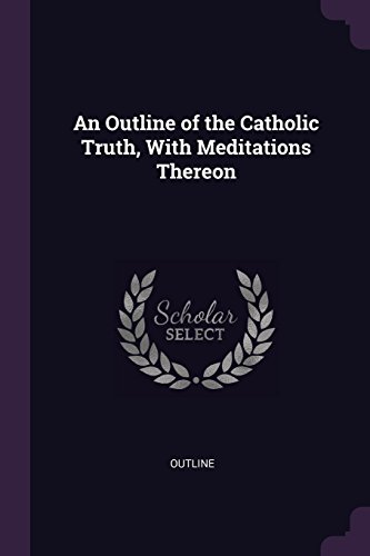 An Outline of the Catholic Truth, With Meditations Thereon